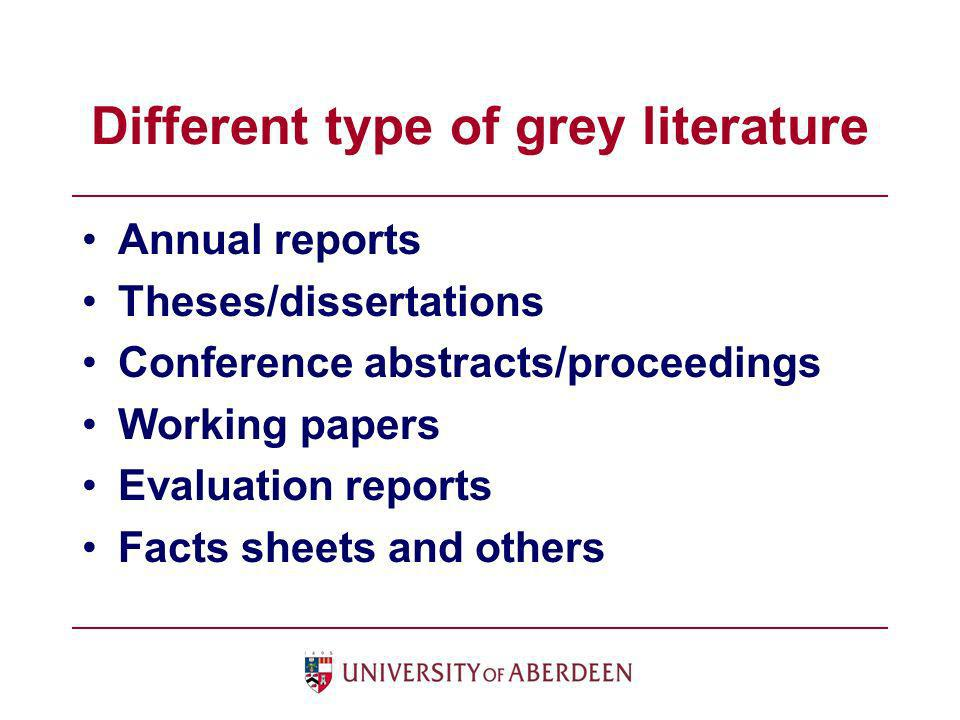 Different type of grey literature Annual reports Theses/dissertations Conference abstracts/proceedings Working papers Evaluation reports Facts sheets