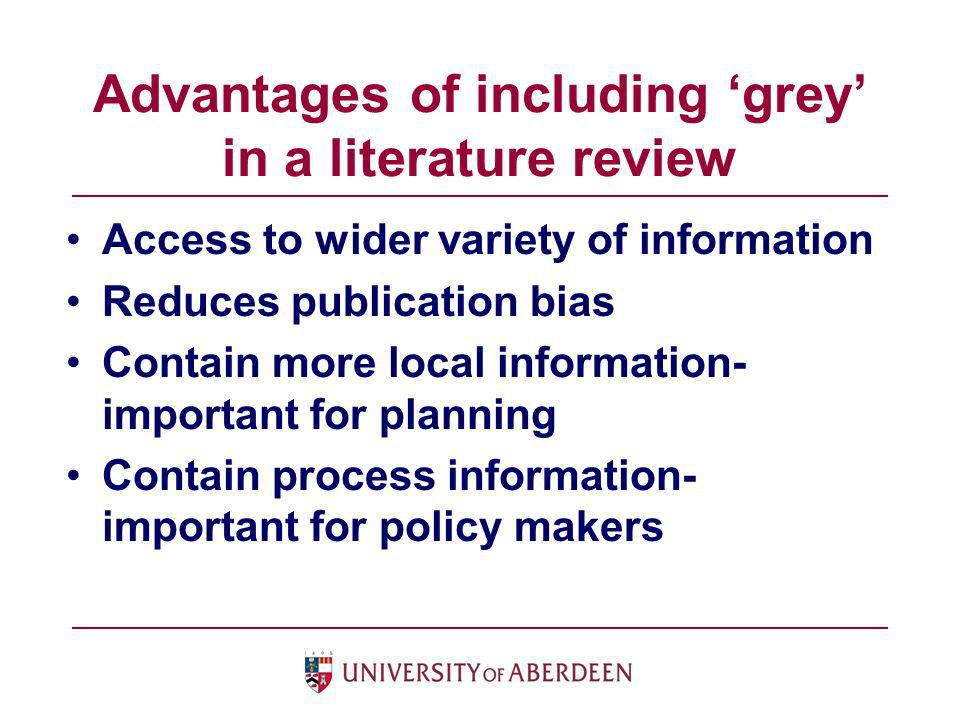 Advantages of including grey in a literature review Access to wider variety of information Reduces publication bias Contain more local information- im