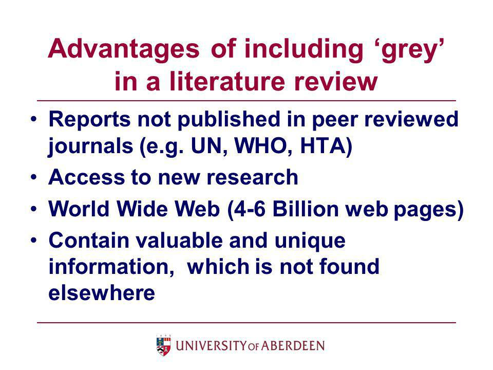 Advantages of including grey in a literature review Reports not published in peer reviewed journals (e.g. UN, WHO, HTA) Access to new research World W