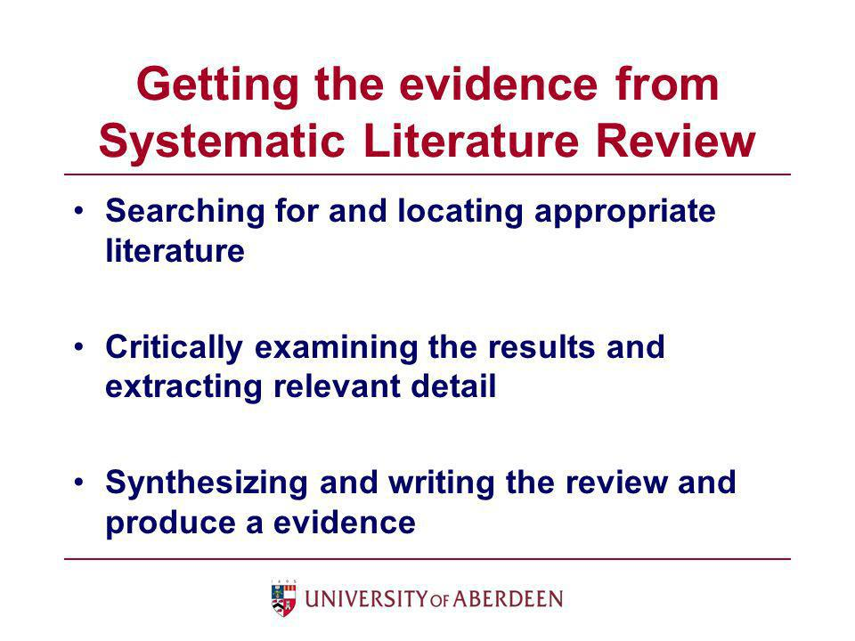 Getting the evidence from Systematic Literature Review Searching for and locating appropriate literature Critically examining the results and extracti