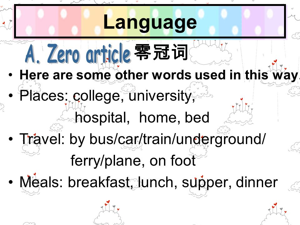 Language Here are some other words used in this way. Places: college, university, hospital, home, bed Travel: by bus/car/train/underground/ ferry/plan