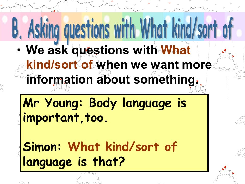 We ask questions with What kind/sort of when we want more information about something. Mr Young: Body language is important,too. Simon: What kind/sort