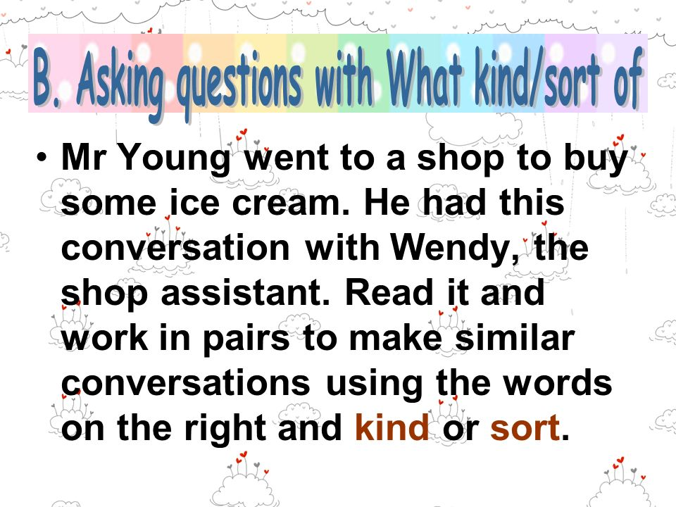 Mr Young went to a shop to buy some ice cream. He had this conversation with Wendy, the shop assistant. Read it and work in pairs to make similar conv