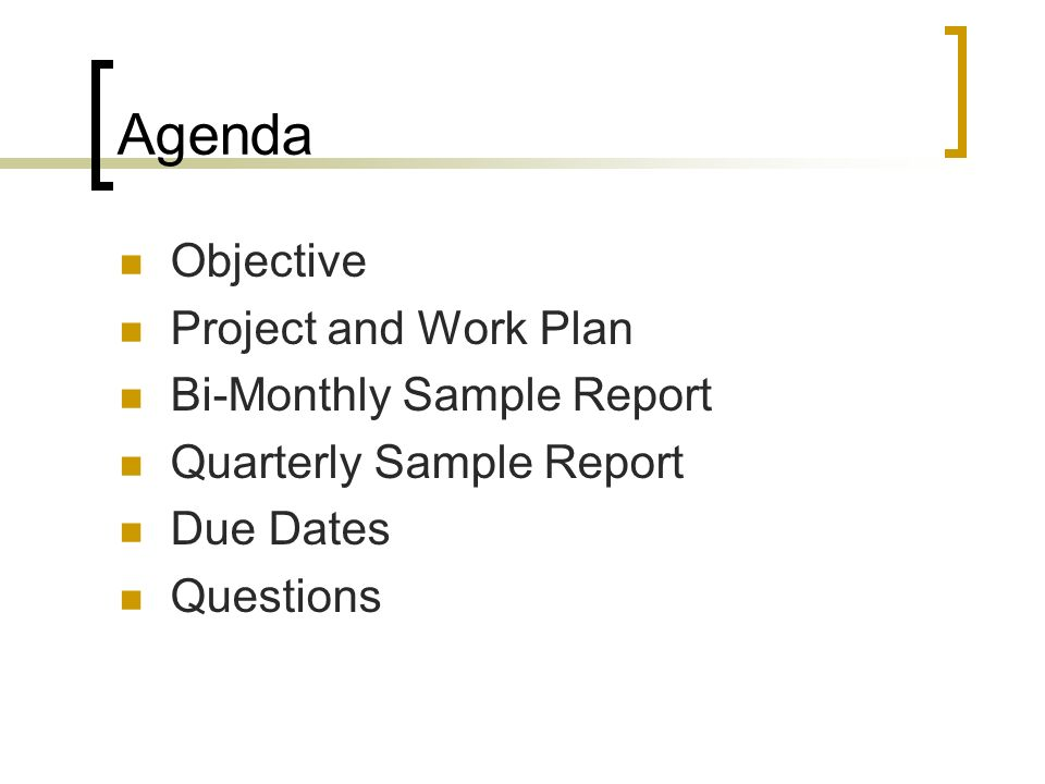 Agenda Objective Project and Work Plan Bi-Monthly Sample Report Quarterly Sample Report Due Dates Questions