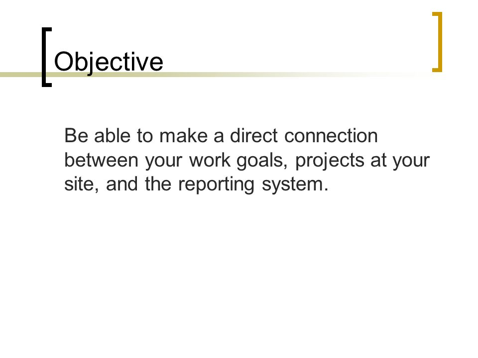 Objective Be able to make a direct connection between your work goals, projects at your site, and the reporting system.