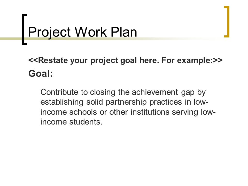 Project Work Plan > Goal: Contribute to closing the achievement gap by establishing solid partnership practices in low- income schools or other instit