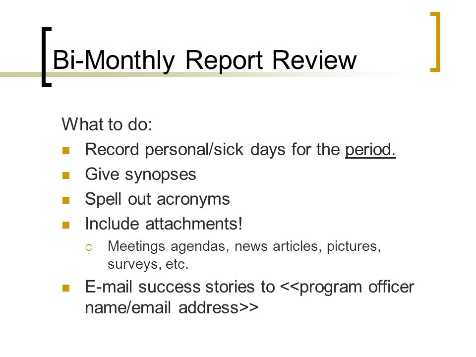 Bi-Monthly Report Review What to do: Record personal/sick days for the period. Give synopses Spell out acronyms Include attachments! Meetings agendas,