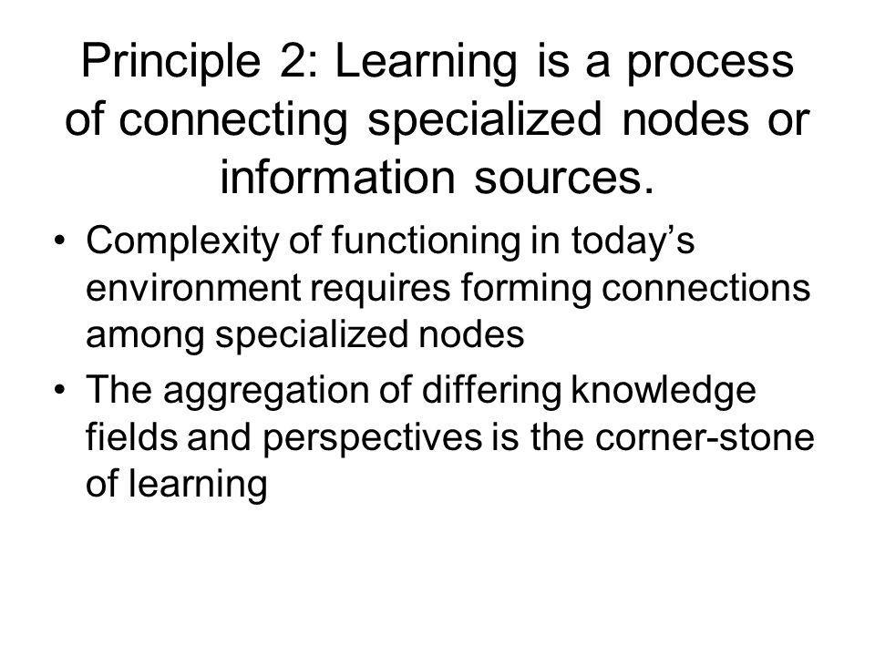 Principle 2: Learning is a process of connecting specialized nodes or information sources. Complexity of functioning in todays environment requires fo