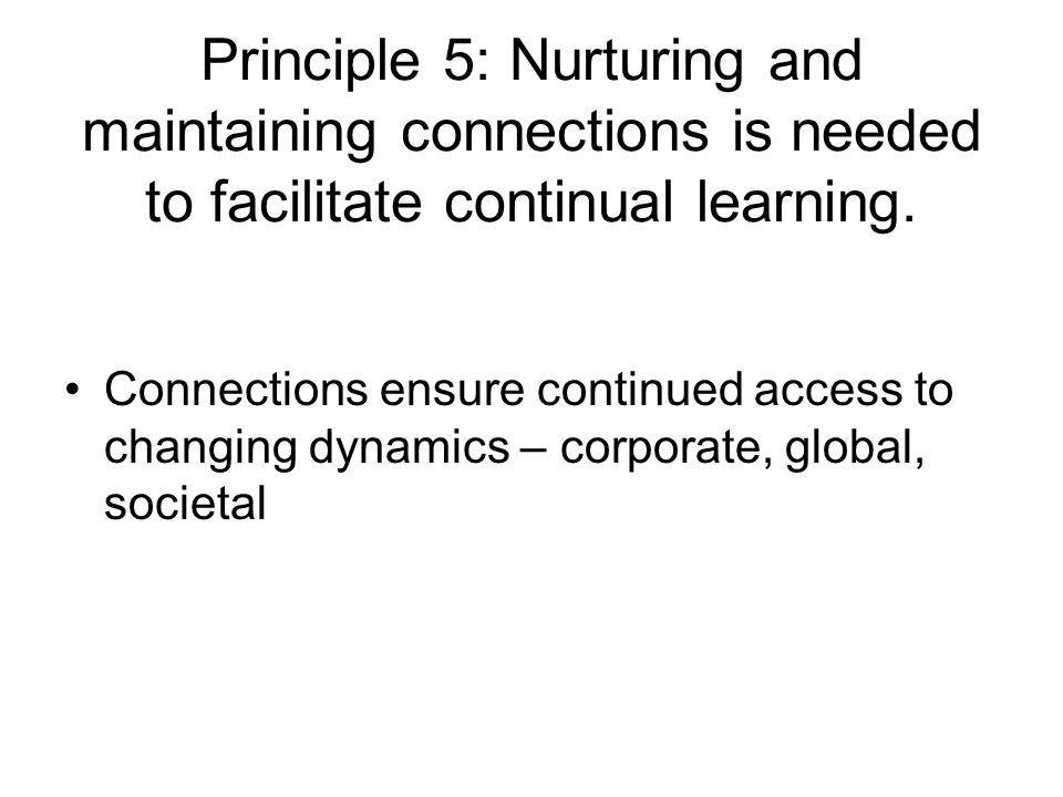 Principle 5: Nurturing and maintaining connections is needed to facilitate continual learning. Connections ensure continued access to changing dynamic