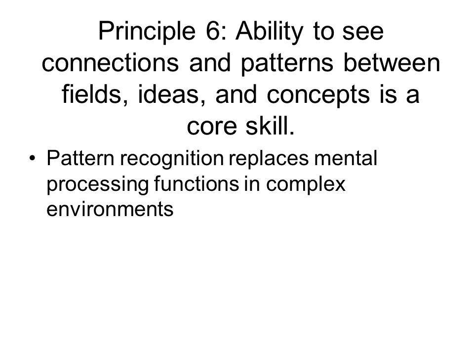 Principle 6: Ability to see connections and patterns between fields, ideas, and concepts is a core skill. Pattern recognition replaces mental processi