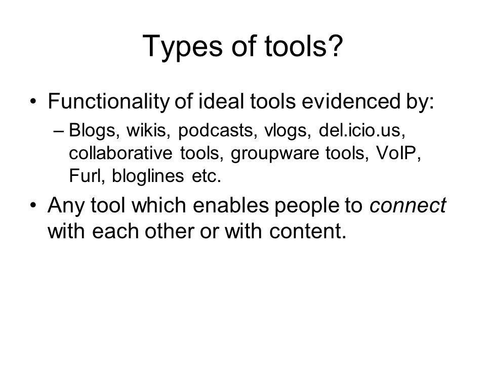Types of tools? Functionality of ideal tools evidenced by: –Blogs, wikis, podcasts, vlogs, del.icio.us, collaborative tools, groupware tools, VoIP, Fu