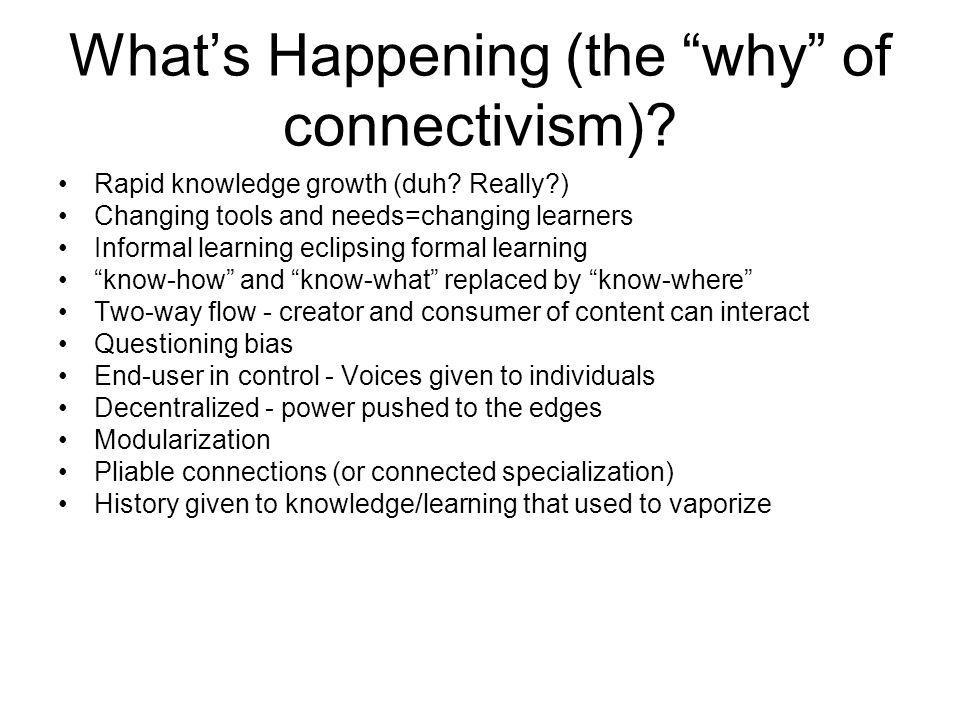 Whats Happening (the why of connectivism)? Rapid knowledge growth (duh? Really?) Changing tools and needs=changing learners Informal learning eclipsin