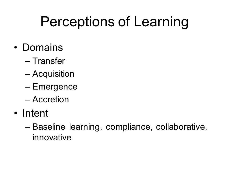 Perceptions of Learning Domains –Transfer –Acquisition –Emergence –Accretion Intent –Baseline learning, compliance, collaborative, innovative