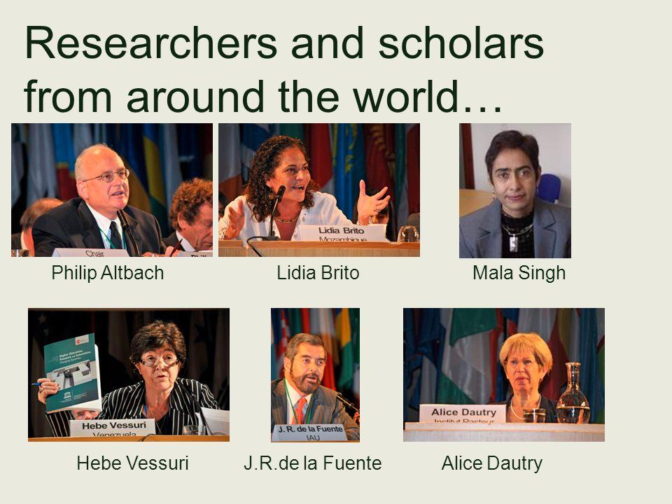 Researchers and scholars from around the world… Philip Altbach Lidia Brito Mala Singh Hebe Vessuri J.R.de la Fuente Alice Dautry