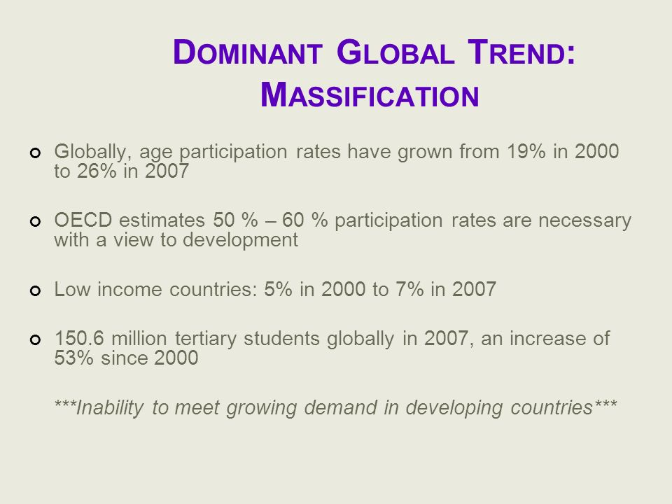 D OMINANT G LOBAL T REND : M ASSIFICATION Globally, age participation rates have grown from 19% in 2000 to 26% in 2007 OECD estimates 50 % – 60 % part