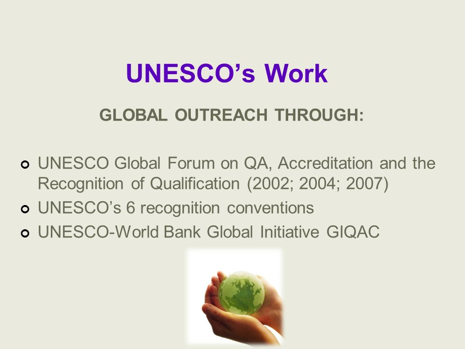 UNESCOs Work GLOBAL OUTREACH THROUGH: UNESCO Global Forum on QA, Accreditation and the Recognition of Qualification (2002; 2004; 2007) UNESCOs 6 recog