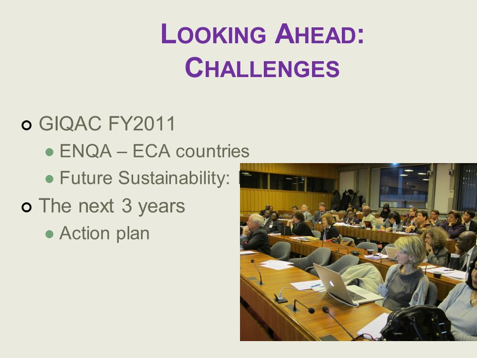L OOKING A HEAD : C HALLENGES GIQAC FY2011 ENQA – ECA countries Future Sustainability: Beyond DGF The next 3 years Action plan