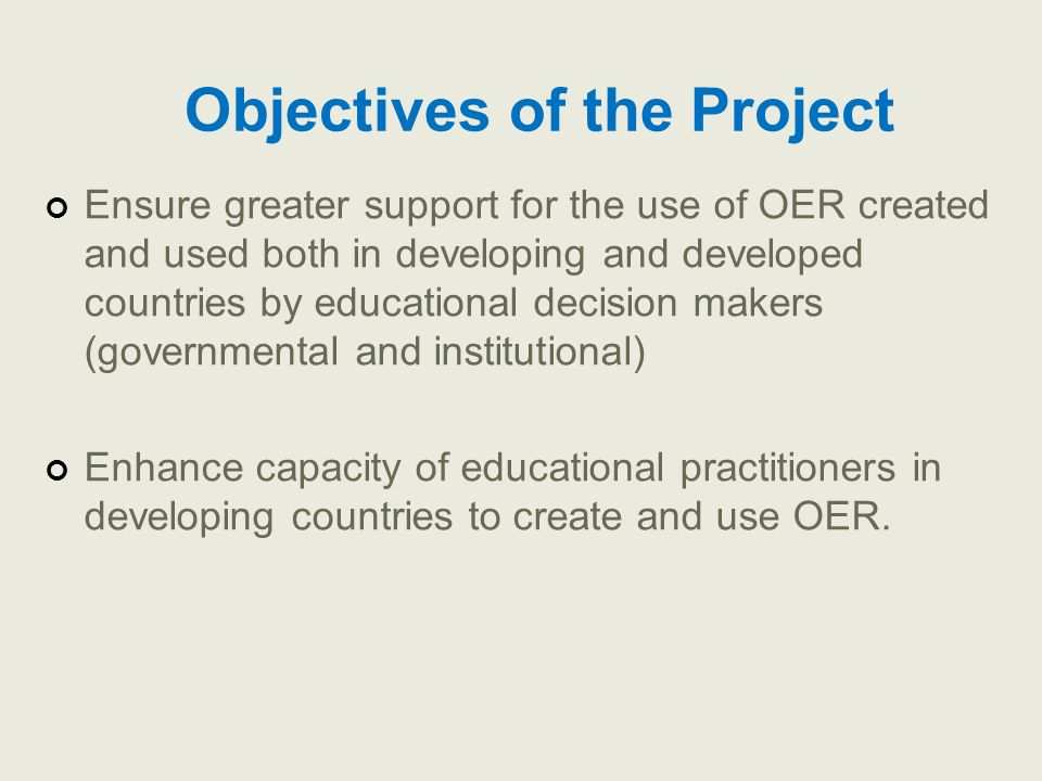 Objectives of the Project Ensure greater support for the use of OER created and used both in developing and developed countries by educational decisio