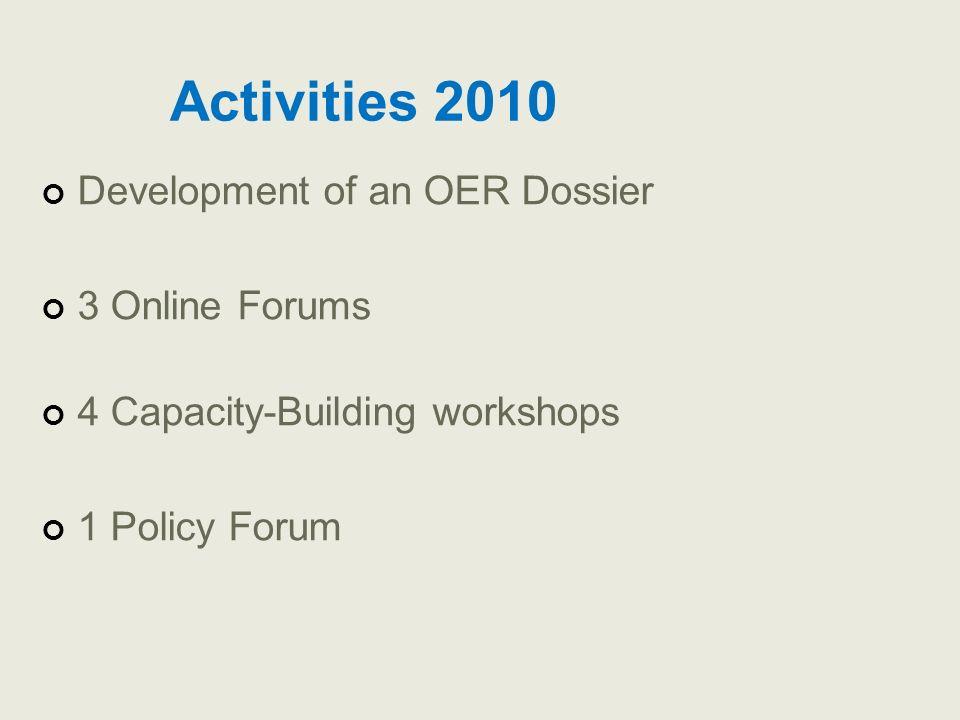 Activities 2010 Development of an OER Dossier 3 Online Forums 4 Capacity-Building workshops 1 Policy Forum