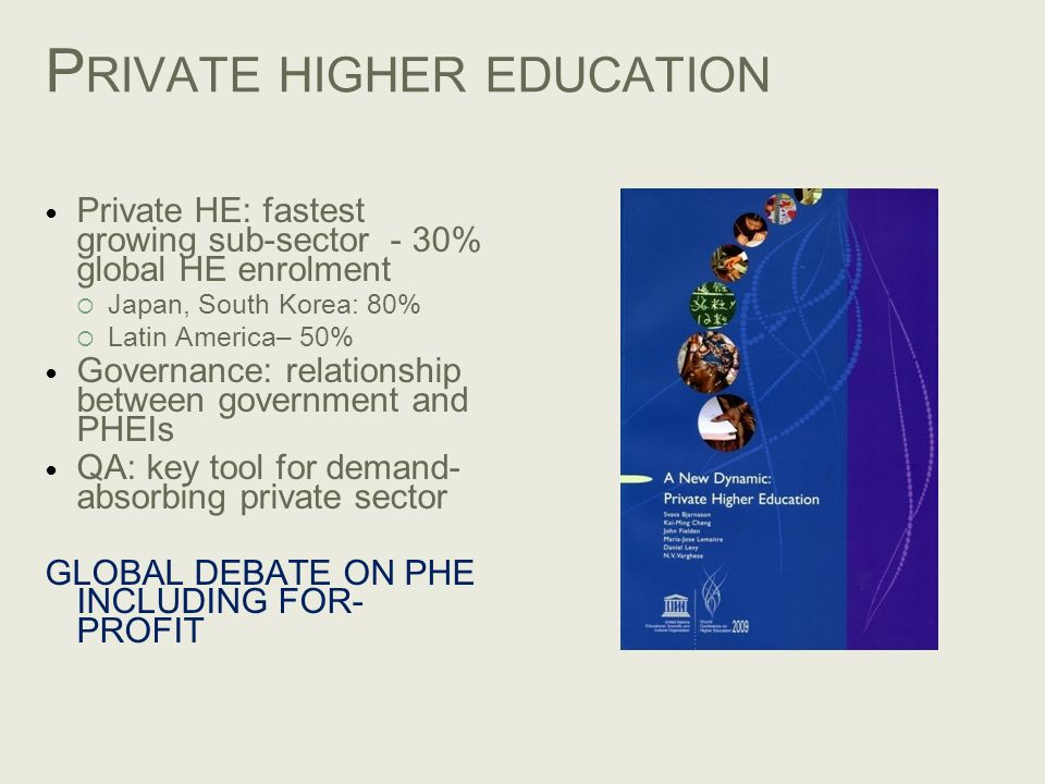 P RIVATE HIGHER EDUCATION Private HE: fastest growing sub-sector - 30% global HE enrolment Japan, South Korea: 80% Latin America– 50% Governance: rela