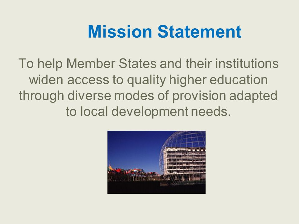 Mission Statement To help Member States and their institutions widen access to quality higher education through diverse modes of provision adapted to