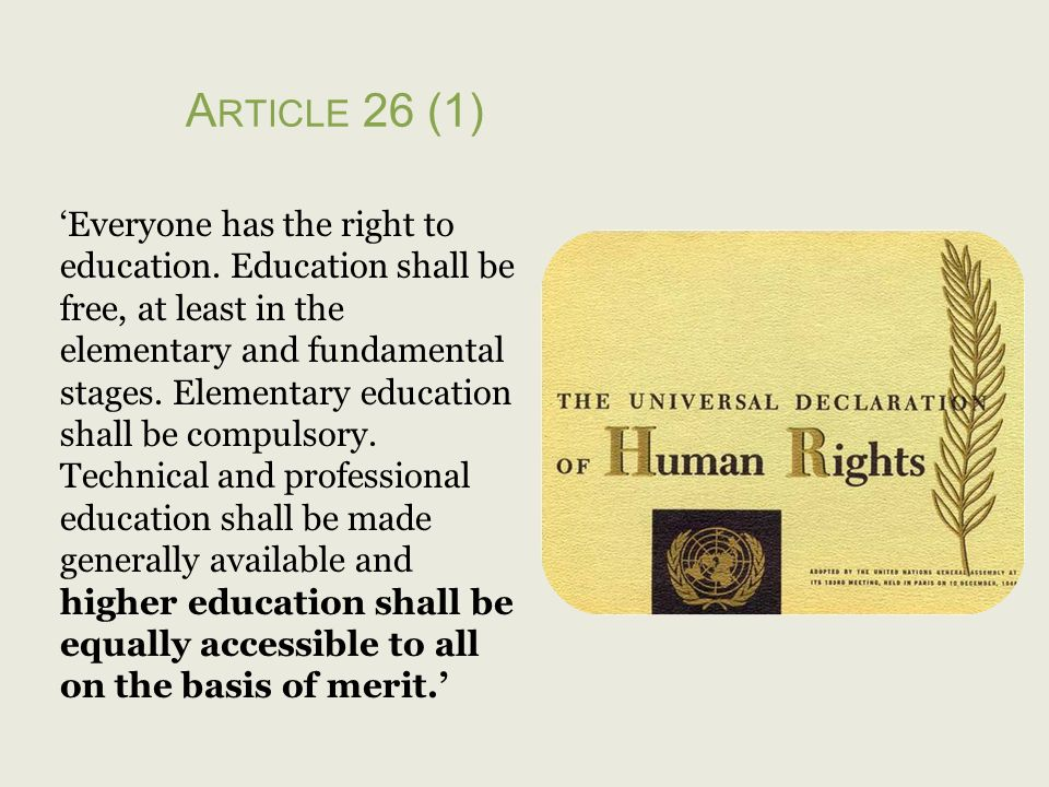 A RTICLE 26 (1) Everyone has the right to education. Education shall be free, at least in the elementary and fundamental stages. Elementary education