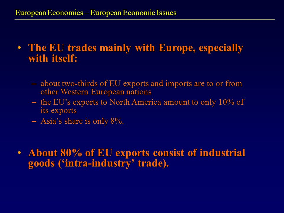 European Economics – European Economic Issues The EU trades mainly with Europe, especially with itself:The EU trades mainly with Europe, especially with itself: – about two-thirds of EU exports and imports are to or from other Western European nations – the EUs exports to North America amount to only 10% of its exports – Asias share is only 8%.