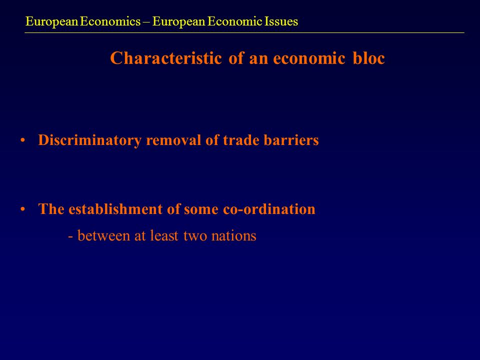 European Economics – European Economic Issues Characteristic of an economic bloc Discriminatory removal of trade barriers The establishment of some co-ordination - between at least two nations
