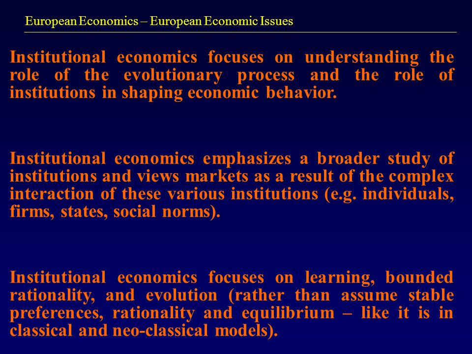 European Economics – European Economic Issues Institutional economics focuses on understanding the role of the evolutionary process and the role of institutions in shaping economic behavior.