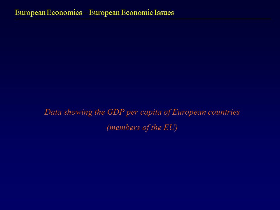 European Economics – European Economic Issues Data showing the GDP per capita of European countries (members of the EU)
