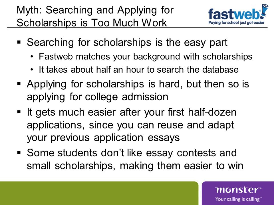Myth: Searching and Applying for Scholarships is Too Much Work Searching for scholarships is the easy part Fastweb matches your background with schola