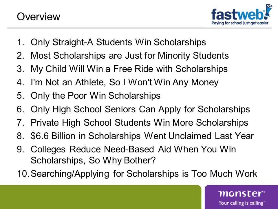 Overview 1.Only Straight-A Students Win Scholarships 2.Most Scholarships are Just for Minority Students 3.My Child Will Win a Free Ride with Scholarsh