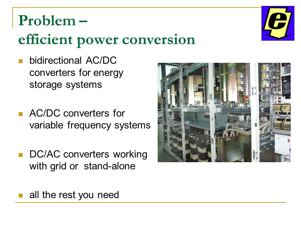 Problem – efficient power conversion bidirectional AC/DC converters for energy storage systems AC/DC converters for variable frequency systems DC/AC converters working with grid or stand-alone all the rest you need