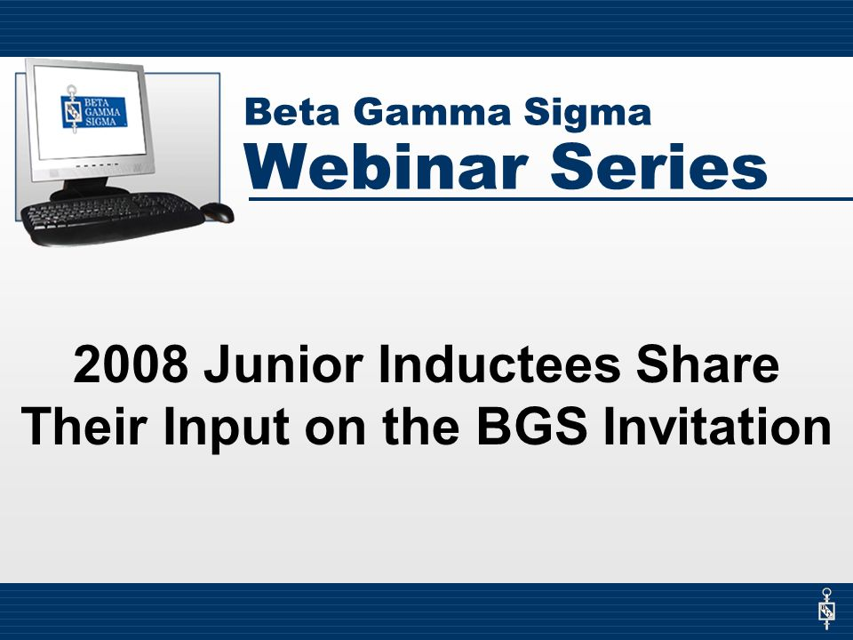 Beta Gamma Sigma Webinar Series 2008 Junior Inductees Share Their Input on the BGS Invitation