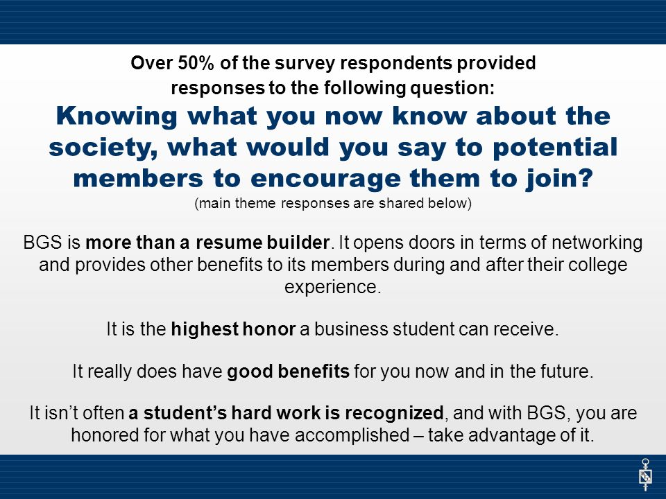 Over 50% of the survey respondents provided responses to the following question: Knowing what you now know about the society, what would you say to potential members to encourage them to join.