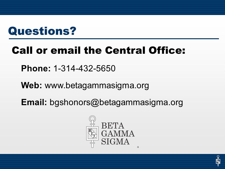 Call or email the Central Office: Phone: 1-314-432-5650 Web: www.betagammasigma.org Email: bgshonors@betagammasigma.org Questions