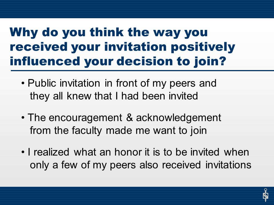 Why do you think the way you received your invitation positively influenced your decision to join.