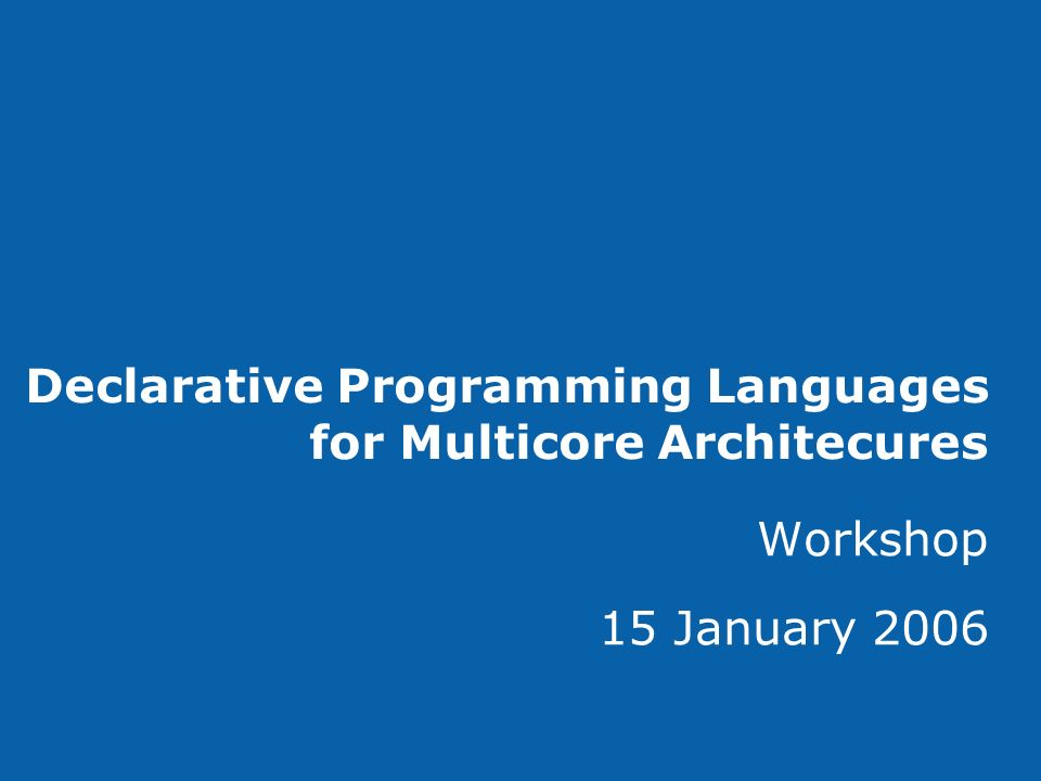 Declarative Programming Languages for Multicore Architecures Workshop 15 January 2006