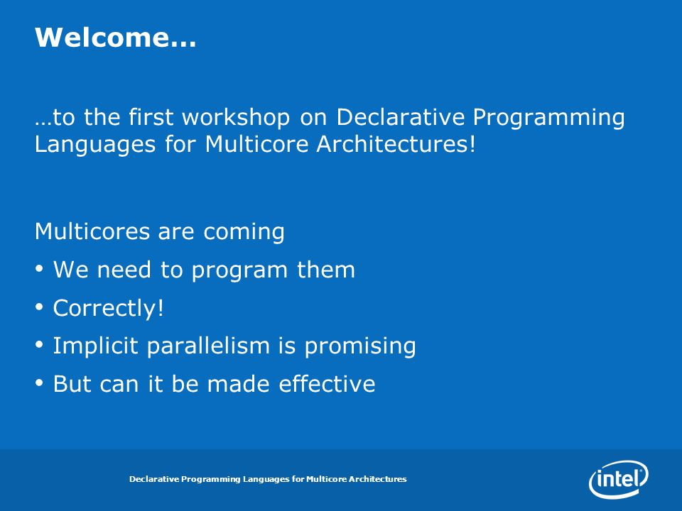 Declarative Programming Languages for Multicore Architectures Welcome… …to the first workshop on Declarative Programming Languages for Multicore Architectures.