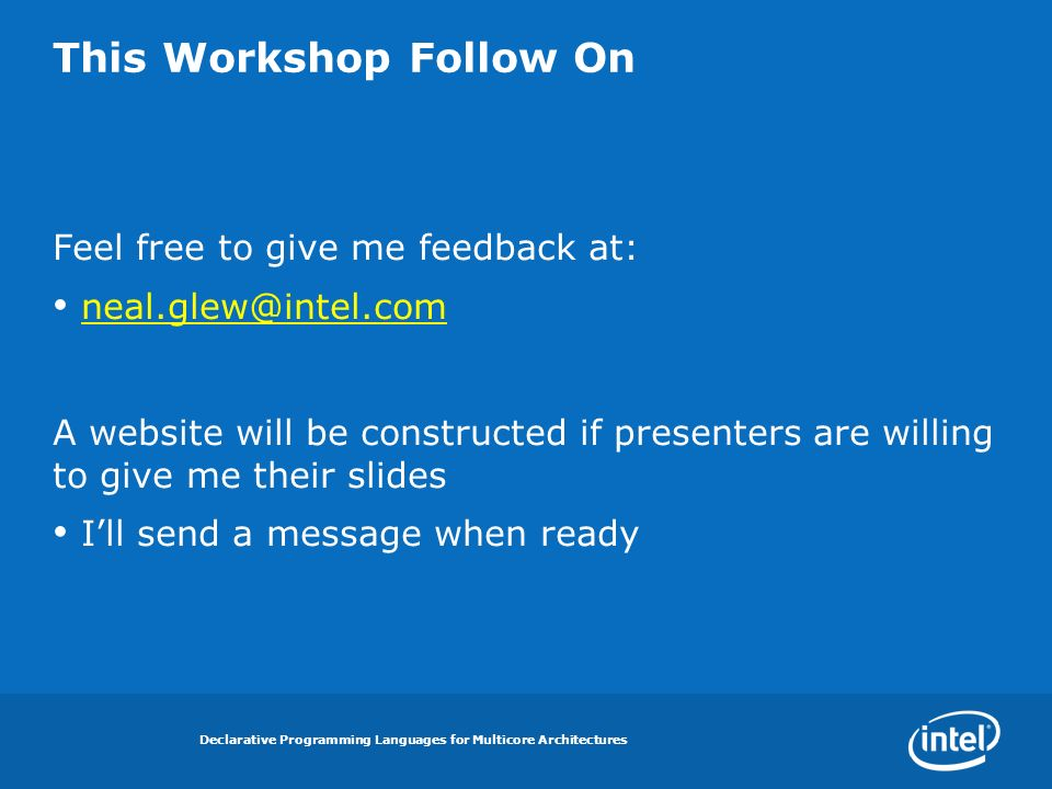 Declarative Programming Languages for Multicore Architectures This Workshop Follow On Feel free to give me feedback at: neal.glew@intel.com A website will be constructed if presenters are willing to give me their slides Ill send a message when ready