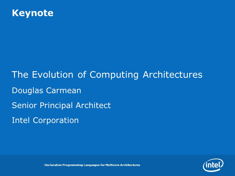 Declarative Programming Languages for Multicore Architectures Keynote The Evolution of Computing Architectures Douglas Carmean Senior Principal Architect Intel Corporation