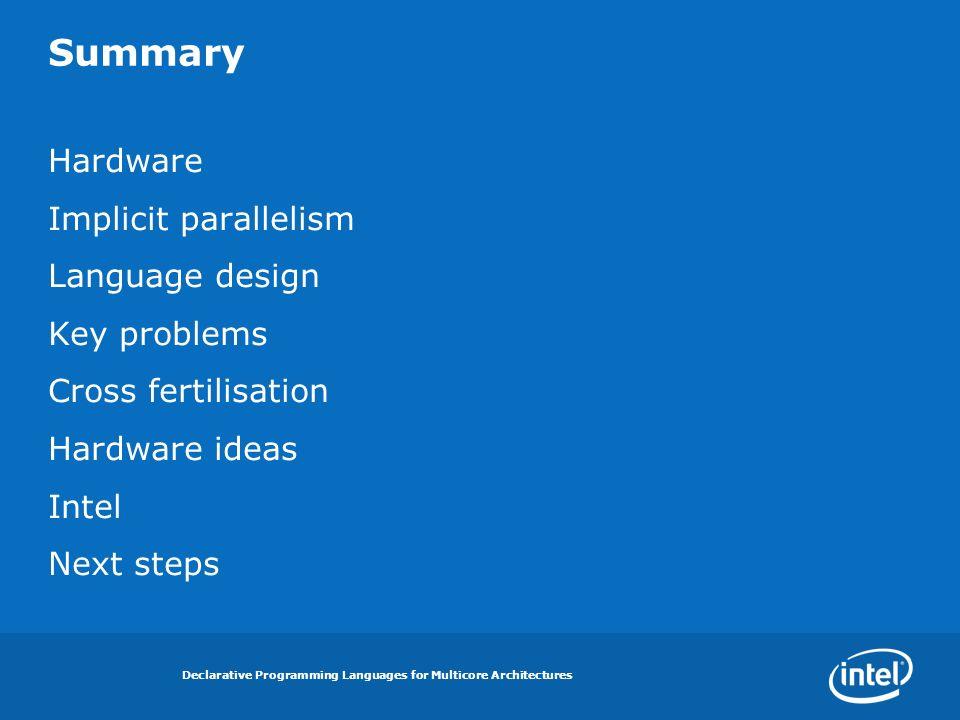 Declarative Programming Languages for Multicore Architectures Summary Hardware Implicit parallelism Language design Key problems Cross fertilisation Hardware ideas Intel Next steps