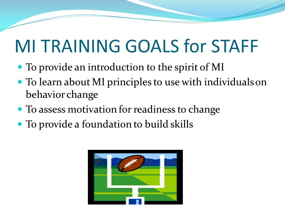 MI TRAINING GOALS for STAFF To provide an introduction to the spirit of MI To learn about MI principles to use with individuals on behavior change To