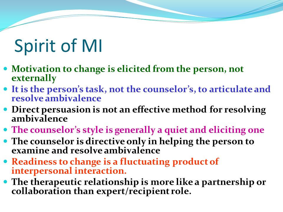 Spirit of MI Motivation to change is elicited from the person, not externally It is the persons task, not the counselors, to articulate and resolve am