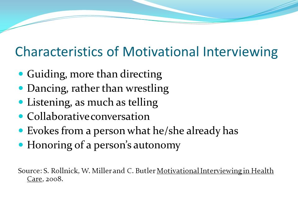 Characteristics of Motivational Interviewing Guiding, more than directing Dancing, rather than wrestling Listening, as much as telling Collaborative c