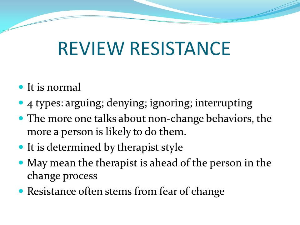 REVIEW RESISTANCE It is normal 4 types: arguing; denying; ignoring; interrupting The more one talks about non-change behaviors, the more a person is l