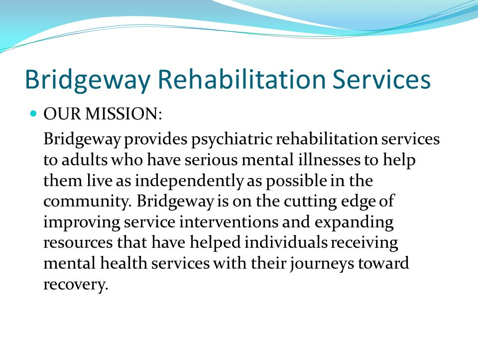 Bridgeway Rehabilitation Services OUR MISSION: Bridgeway provides psychiatric rehabilitation services to adults who have serious mental illnesses to h