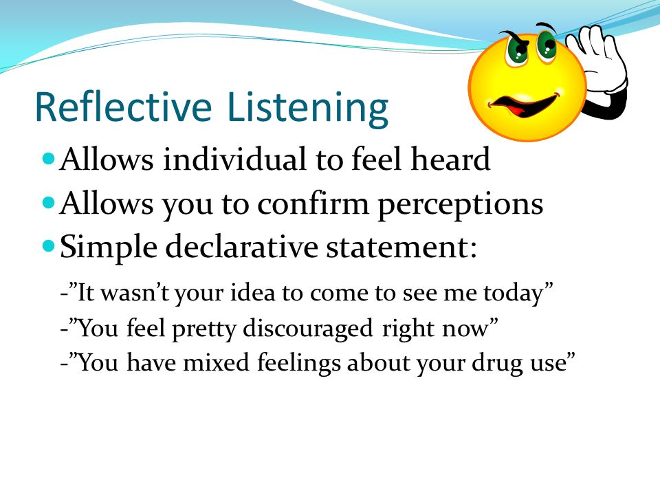Reflective Listening Allows individual to feel heard Allows you to confirm perceptions Simple declarative statement: -It wasnt your idea to come to se