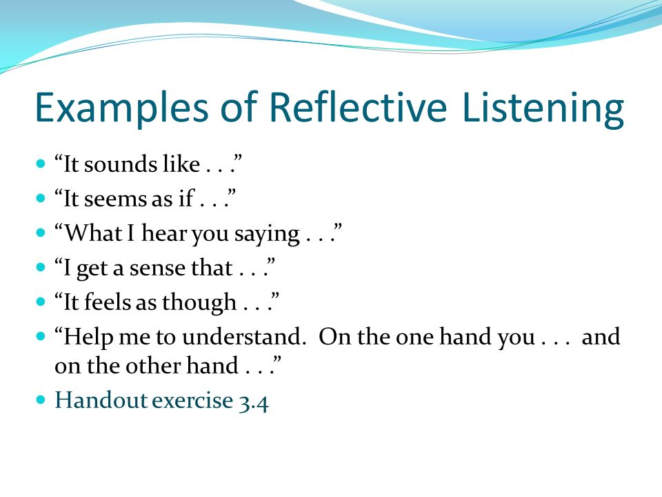 Examples of Reflective Listening It sounds like... It seems as if... What I hear you saying... I get a sense that... It feels as though... Help me to