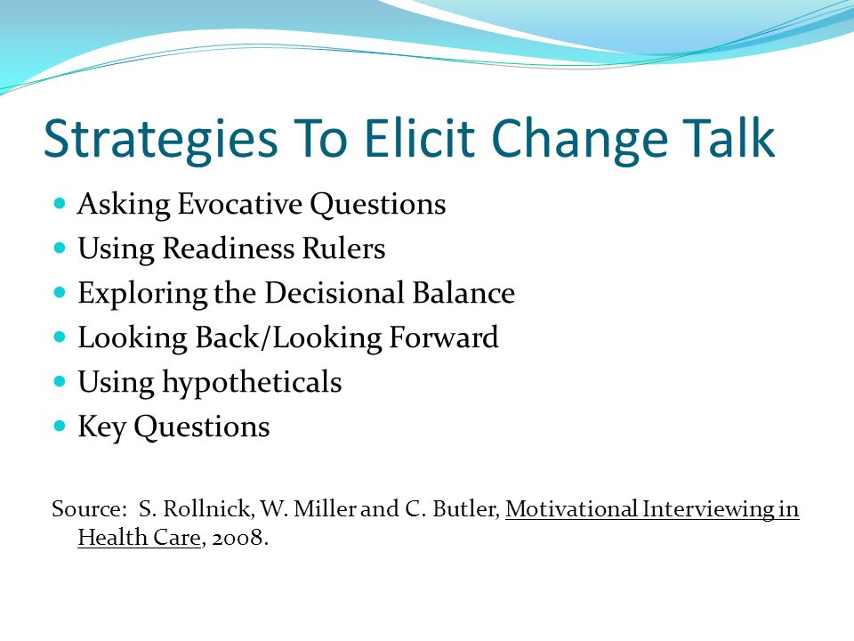 Strategies To Elicit Change Talk Asking Evocative Questions Using Readiness Rulers Exploring the Decisional Balance Looking Back/Looking Forward Using